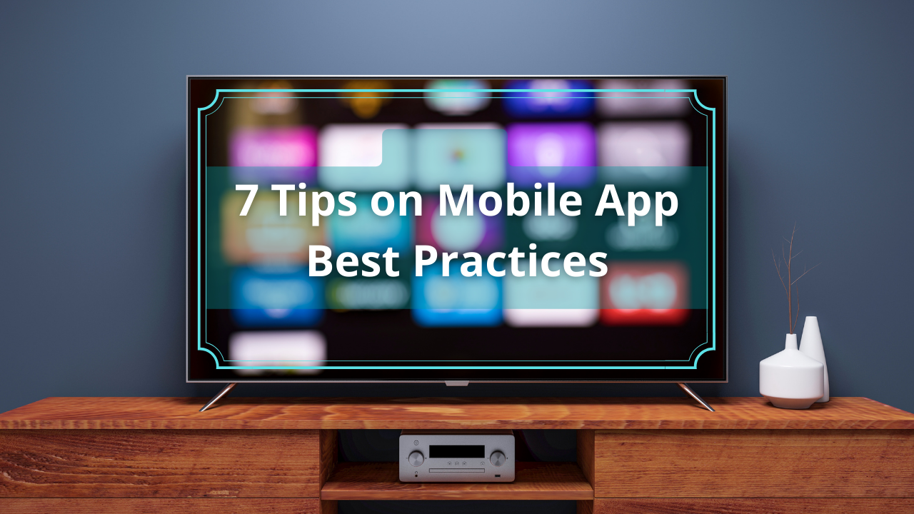 7 Tips on Mobile App Best Practices.