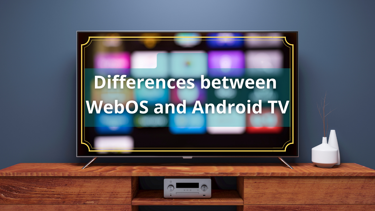 Differences between WebOS and Android TV.