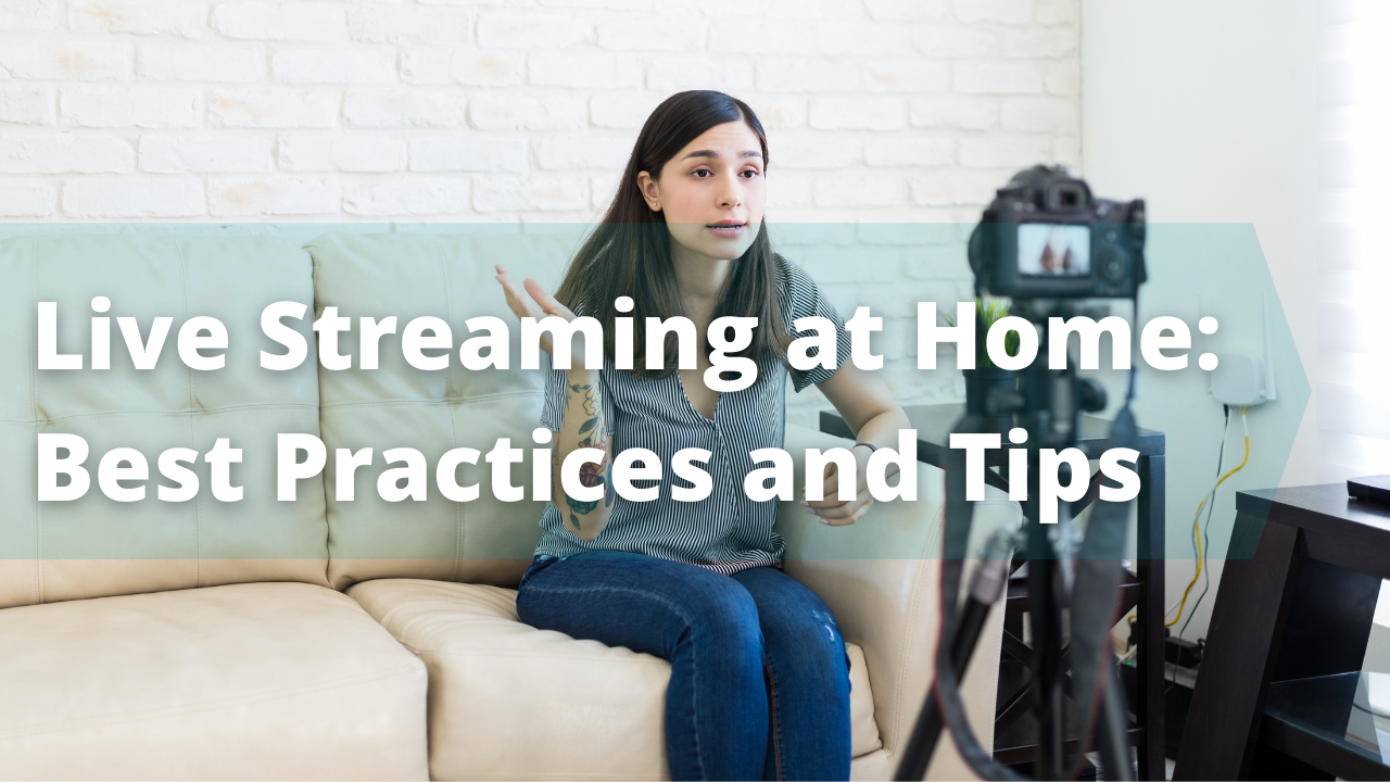 Live Streaming at Home: Best Practices and Tips