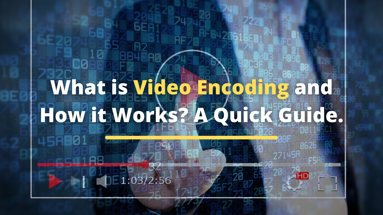 What is Video Encoding and How it Works? A Quick Guide.
